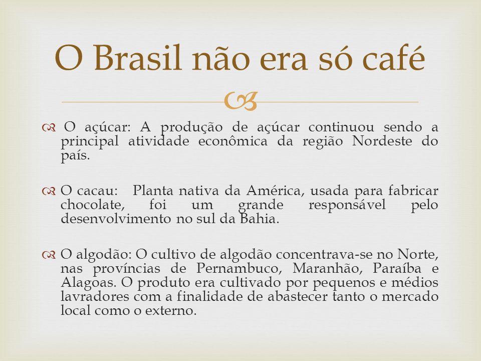 O Brasil não era só café O açúcar: A produção de açúcar continuou sendo a principal atividade econômica da região Nordeste do país.