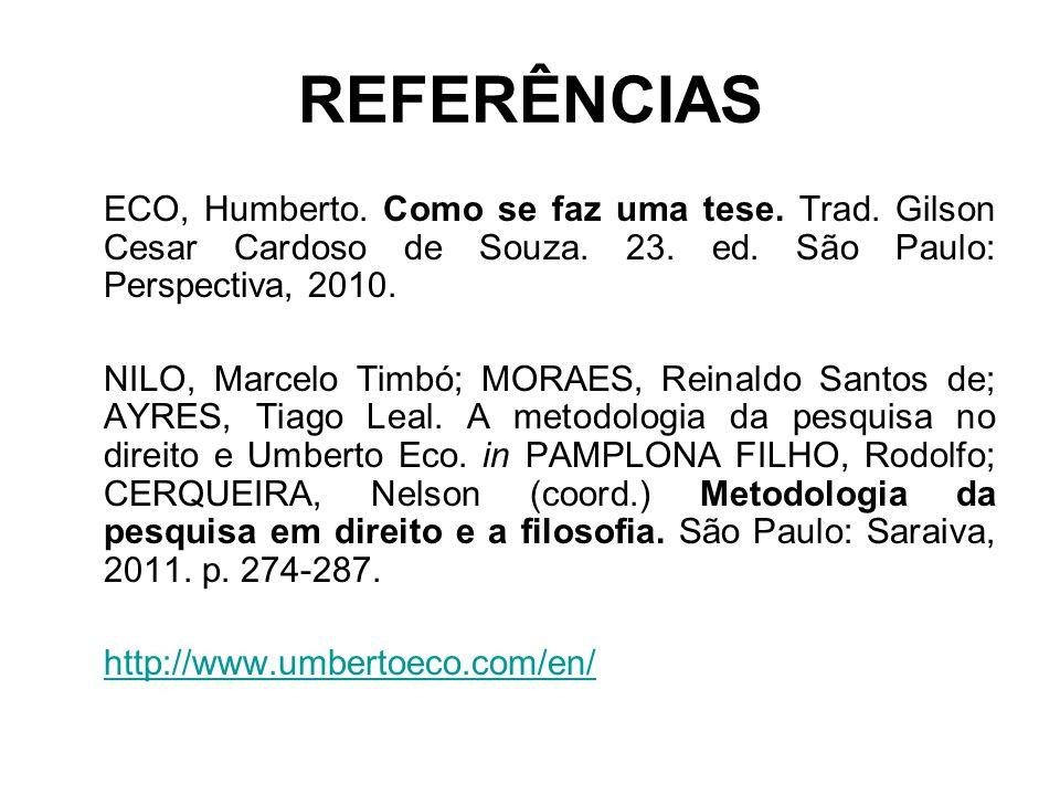 REFERÊNCIAS ECO, Humberto. Como se faz uma tese. Trad. Gilson Cesar Cardoso de Souza. 23. ed. São Paulo: Perspectiva, 2010.