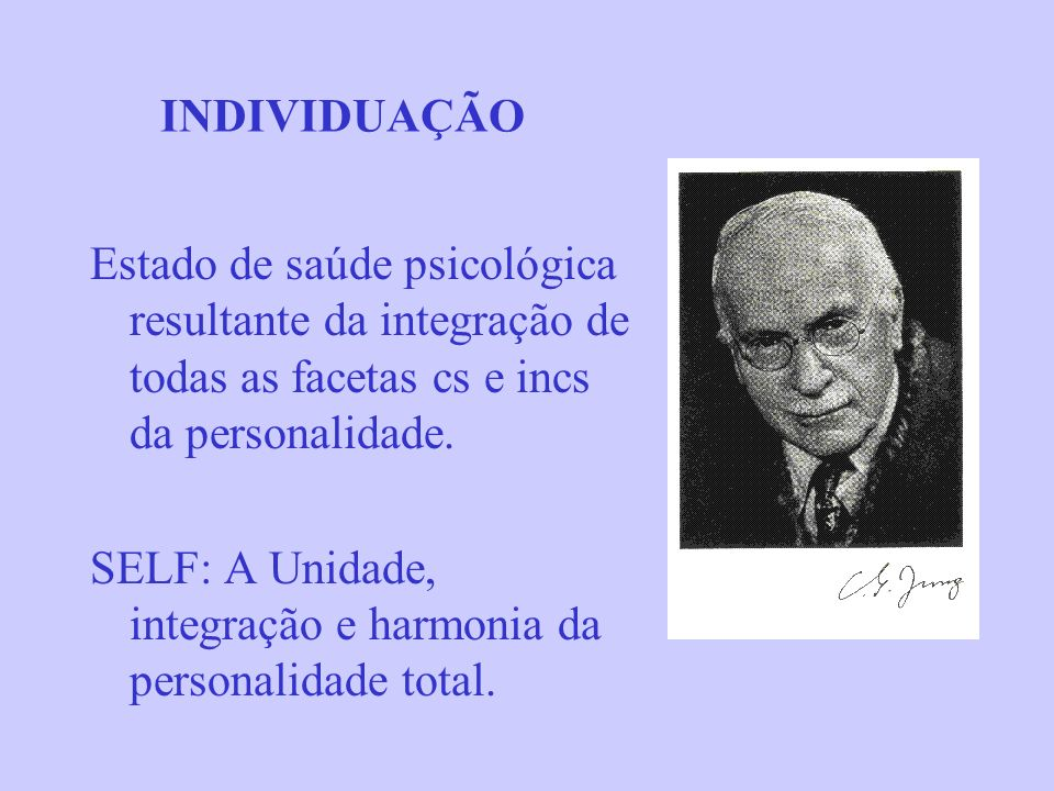 INDIVIDUAÇÃO Estado de saúde psicológica resultante da integração de todas as facetas cs e incs da personalidade.