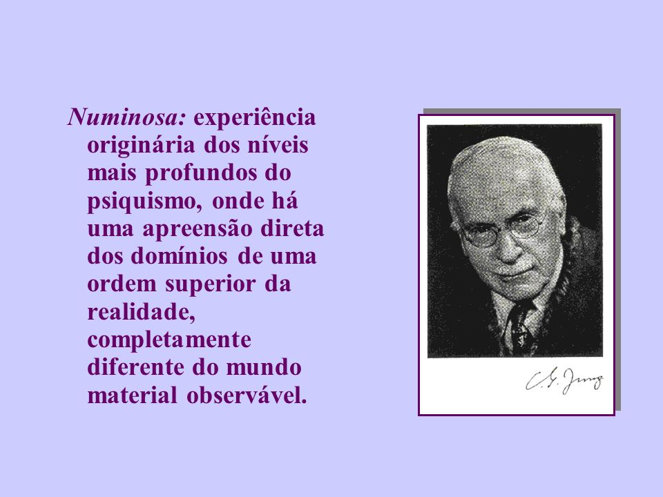 Numinosa: experiência originária dos níveis mais profundos do psiquismo, onde há uma apreensão direta dos domínios de uma ordem superior da realidade, completamente diferente do mundo material observável.