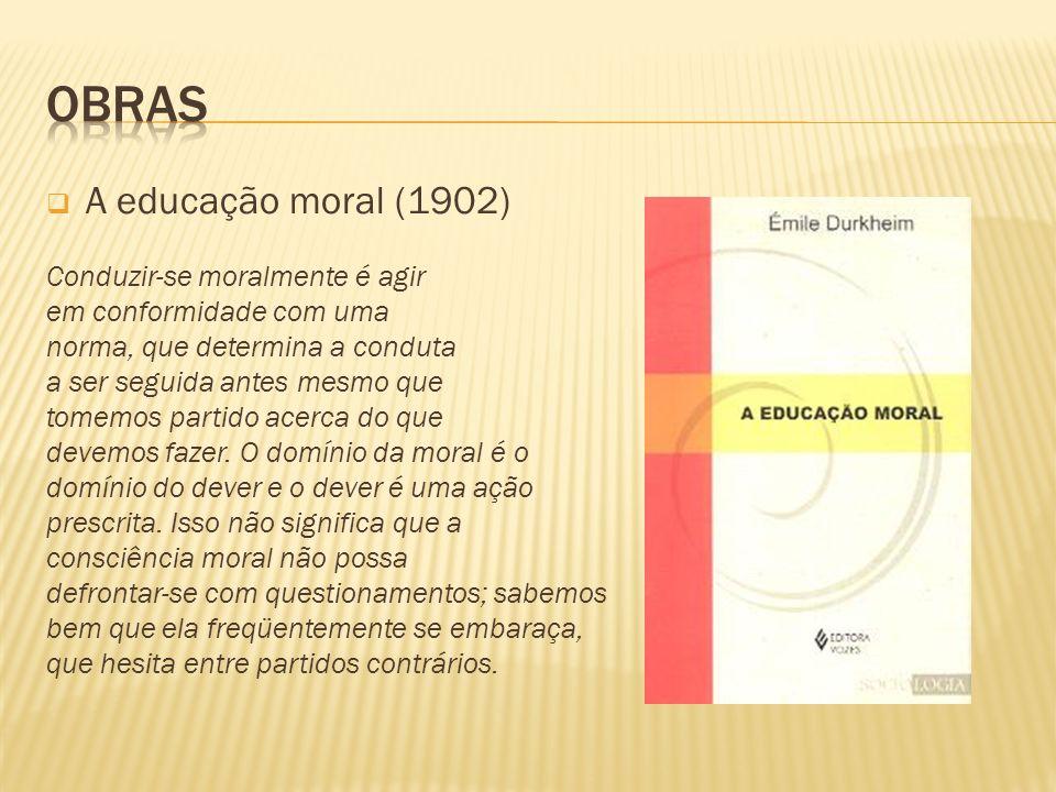 Obras A educação moral (1902) Conduzir-se moralmente é agir