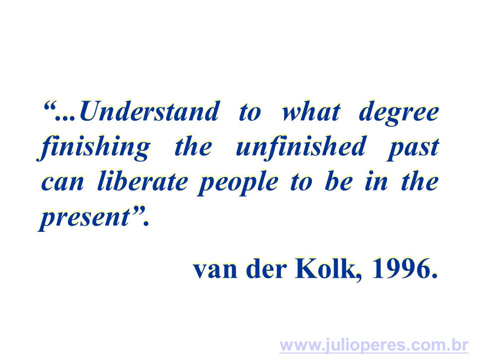 ...Understand to what degree finishing the unfinished past can liberate people to be in the present .