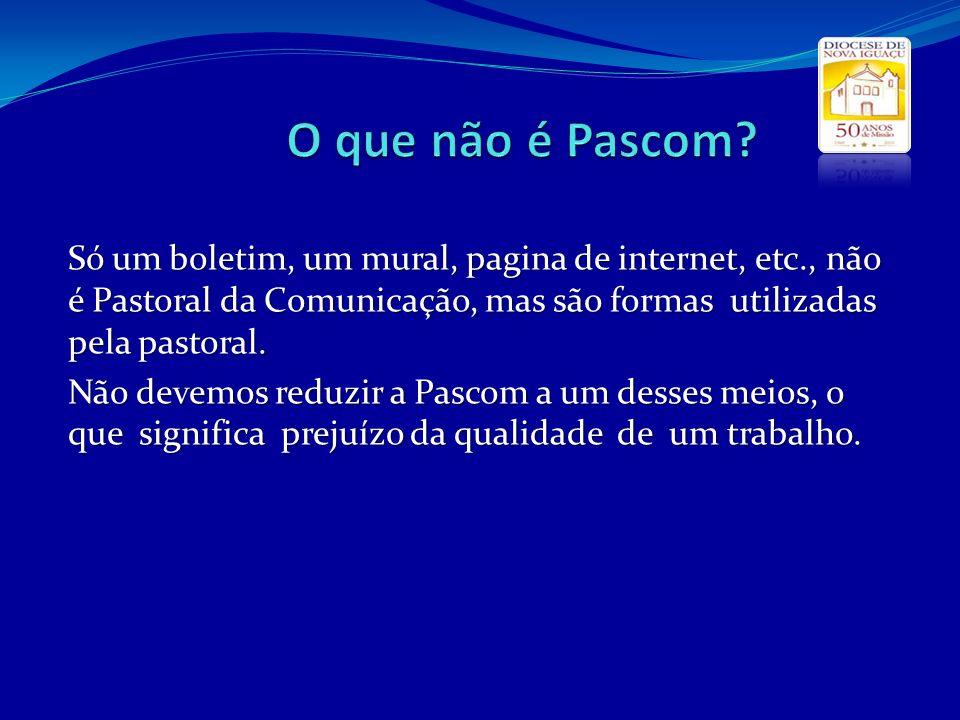 O que não é Pascom Só um boletim, um mural, pagina de internet, etc., não é Pastoral da Comunicação, mas são formas utilizadas pela pastoral.