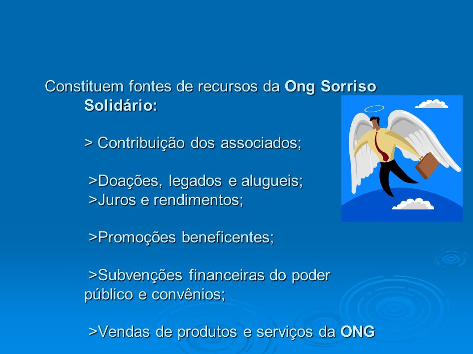 Constituem fontes de recursos da Ong Sorriso Solidário: > Contribuição dos associados; >Doações, legados e alugueis; >Juros e rendimentos; >Promoções beneficentes; >Subvenções financeiras do poder público e convênios; >Vendas de produtos e serviços da ONG