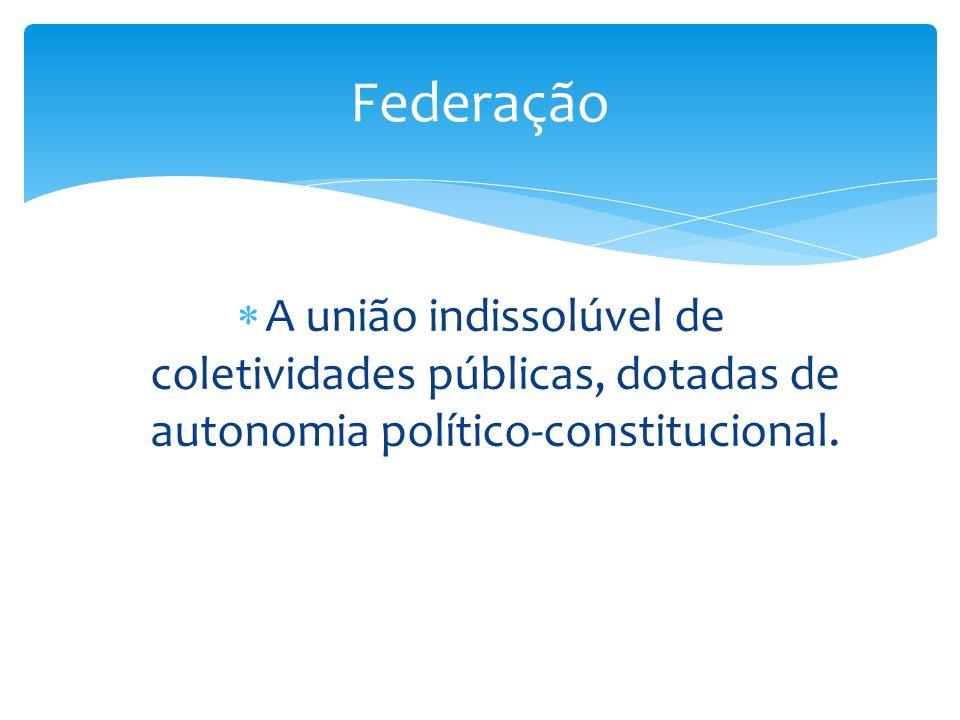 Federação A união indissolúvel de coletividades públicas, dotadas de autonomia político-constitucional.
