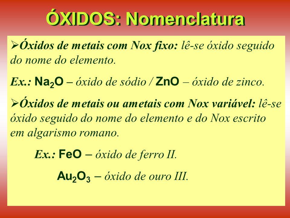 ÓXIDOS: Nomenclatura Óxidos de metais com Nox fixo: lê-se óxido seguido do nome do elemento. Ex.: Na2O – óxido de sódio / ZnO – óxido de zinco.