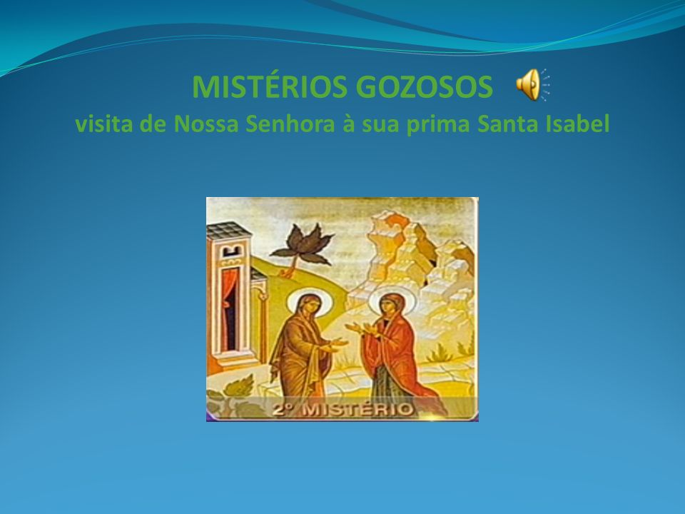 MISTÉRIOS GOZOSOS visita de Nossa Senhora à sua prima Santa Isabel