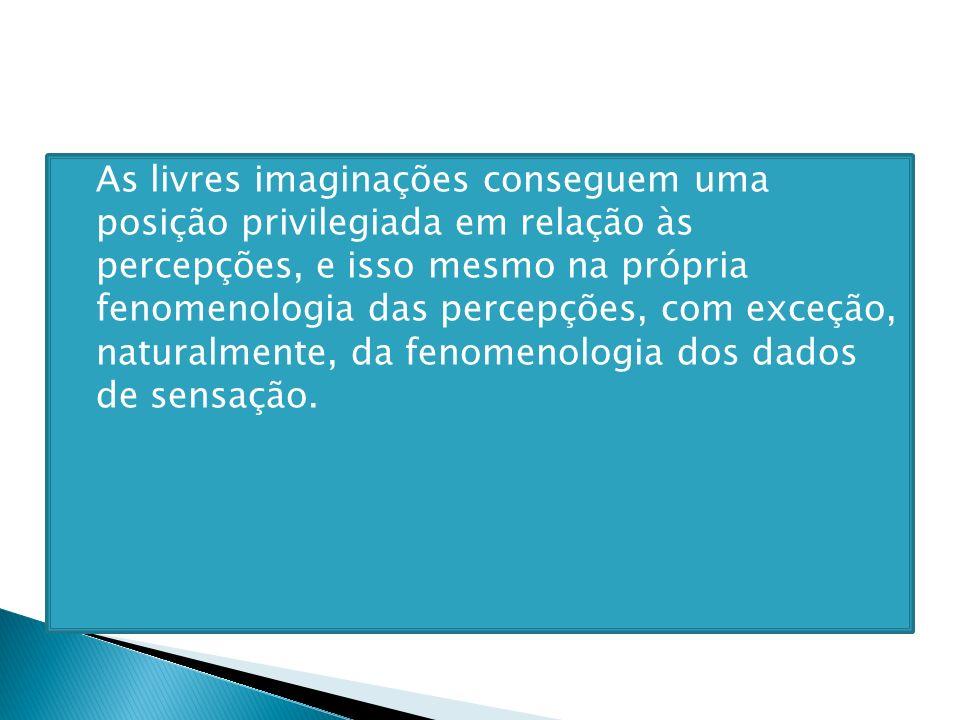As livres imaginações conseguem uma posição privilegiada em relação às percepções, e isso mesmo na própria fenomenologia das percepções, com exceção, naturalmente, da fenomenologia dos dados de sensação.