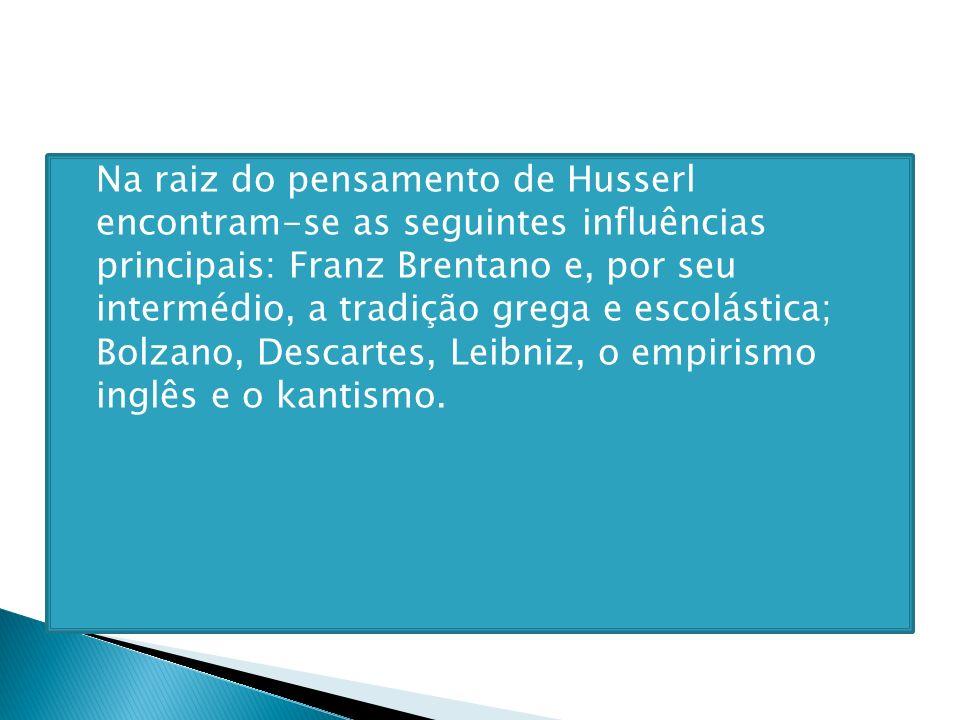 Na raiz do pensamento de Husserl encontram-se as seguintes influências principais: Franz Brentano e, por seu intermédio, a tradição grega e escolástica; Bolzano, Descartes, Leibniz, o empirismo inglês e o kantismo.