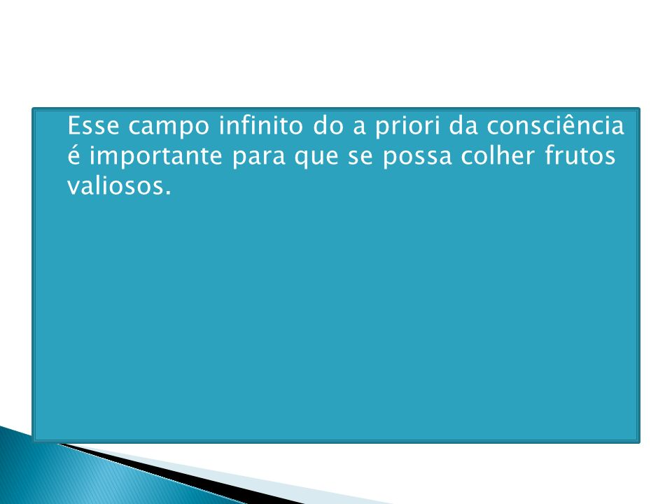 Esse campo infinito do a priori da consciência é importante para que se possa colher frutos valiosos.