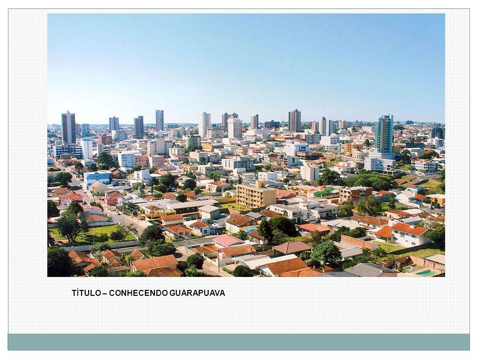 TÍTULO – CONHECENDO GUARAPUAVA
