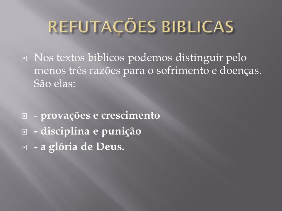 REFUTAÇÕES BIBLICAS Nos textos bíblicos podemos distinguir pelo menos três razões para o sofrimento e doenças. São elas: