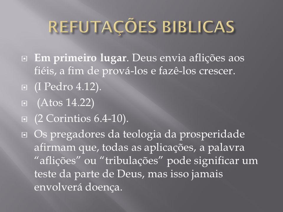 REFUTAÇÕES BIBLICAS Em primeiro lugar. Deus envia aflições aos fiéis, a fim de prová-los e fazê-los crescer.