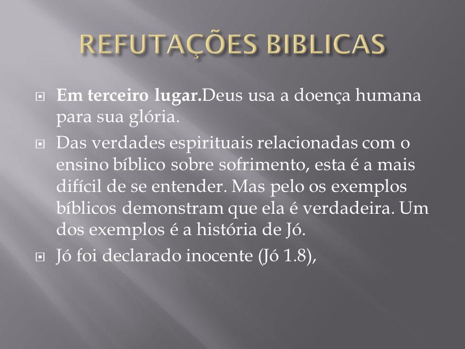 REFUTAÇÕES BIBLICAS Em terceiro lugar.Deus usa a doença humana para sua glória.