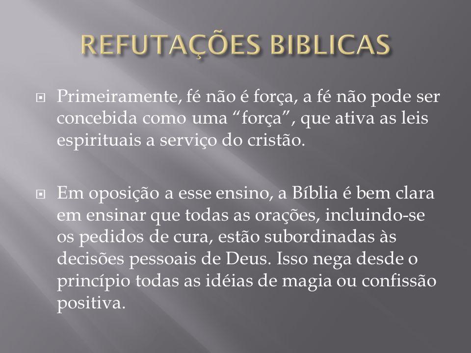 REFUTAÇÕES BIBLICAS Primeiramente, fé não é força, a fé não pode ser concebida como uma força , que ativa as leis espirituais a serviço do cristão.