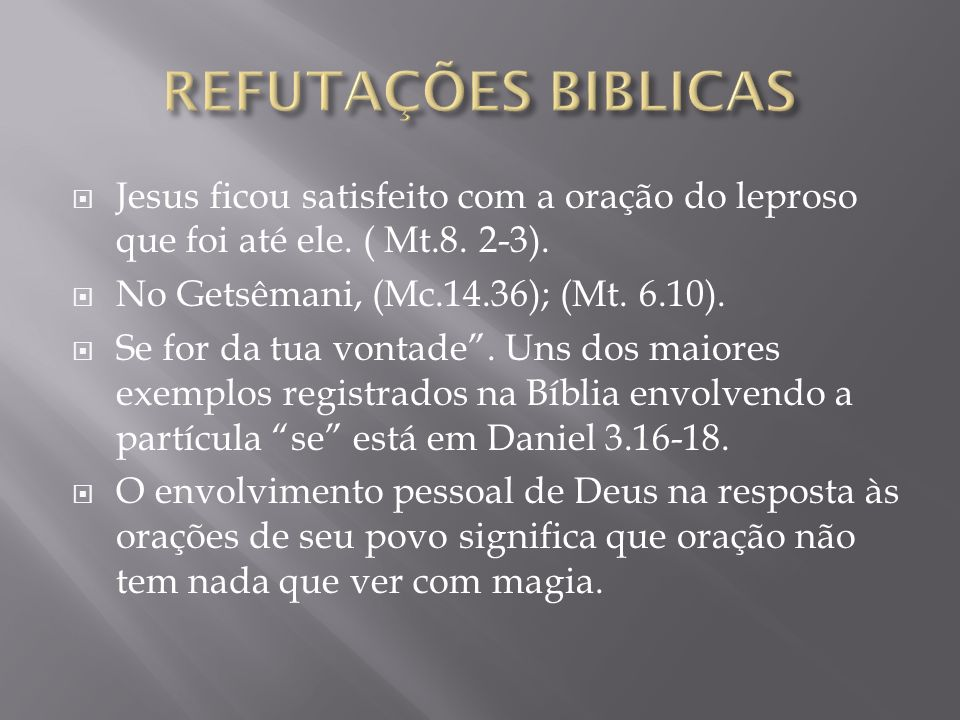 REFUTAÇÕES BIBLICAS Jesus ficou satisfeito com a oração do leproso que foi até ele. ( Mt.8. 2-3). No Getsêmani, (Mc.14.36); (Mt. 6.10).