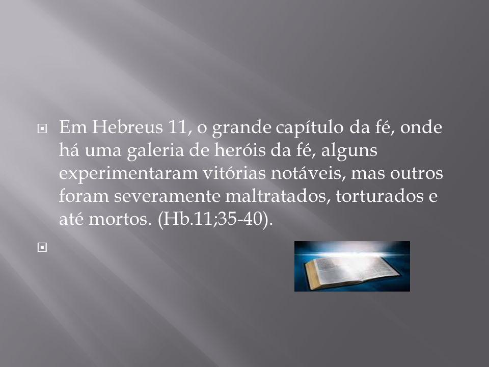 Em Hebreus 11, o grande capítulo da fé, onde há uma galeria de heróis da fé, alguns experimentaram vitórias notáveis, mas outros foram severamente maltratados, torturados e até mortos. (Hb.11;35-40).