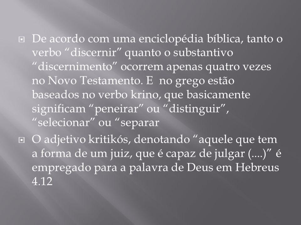 De acordo com uma enciclopédia bíblica, tanto o verbo discernir quanto o substantivo discernimento ocorrem apenas quatro vezes no Novo Testamento. E no grego estão baseados no verbo krino, que basicamente significam peneirar ou distinguir , selecionar ou separar
