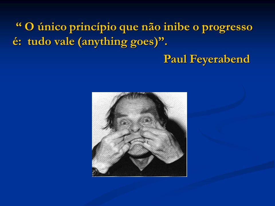 O único princípio que não inibe o progresso é: tudo vale (anything goes) .