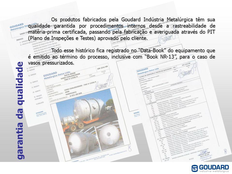 Os produtos fabricados pela Goudard Indústria Metalúrgica têm sua qualidade garantida por procedimentos internos desde a rastreabilidade de matéria-prima certificada, passando pela fabricação e averiguada através do PIT (Plano de Inspeções e Testes) aprovado pelo cliente.