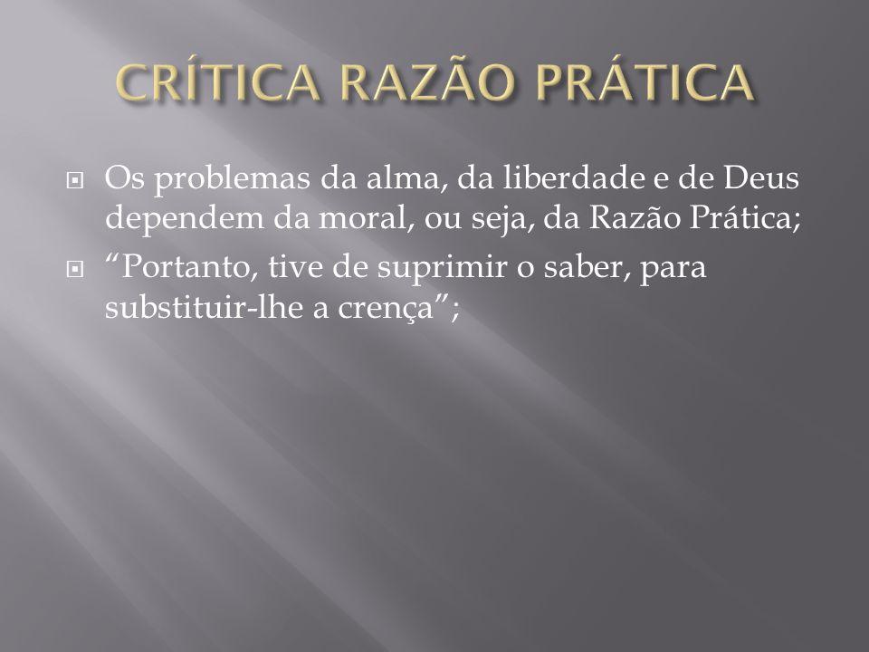 CRÍTICA RAZÃO PRÁTICA Os problemas da alma, da liberdade e de Deus dependem da moral, ou seja, da Razão Prática;