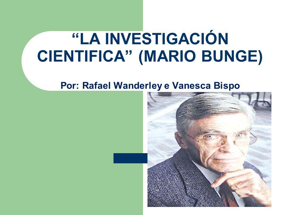 LA INVESTIGACIÓN CIENTIFICA (MARIO BUNGE) Por: Rafael Wanderley e Vanesca Bispo
