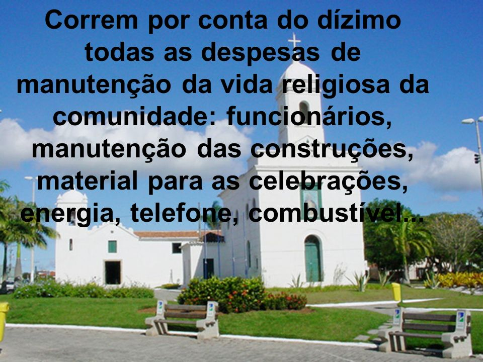 Correm por conta do dízimo todas as despesas de manutenção da vida religiosa da comunidade: funcionários, manutenção das construções, material para as celebrações, energia, telefone, combustível...