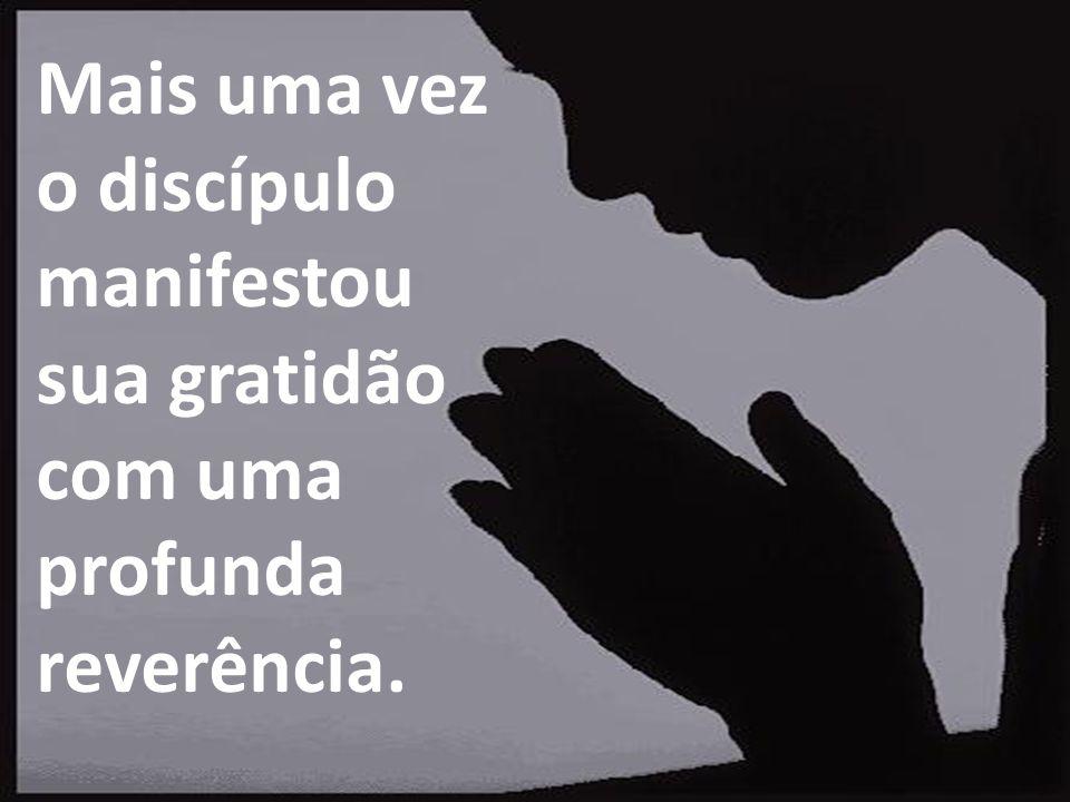 Mais uma vez o discípulo manifestou sua gratidão com uma profunda reverência.