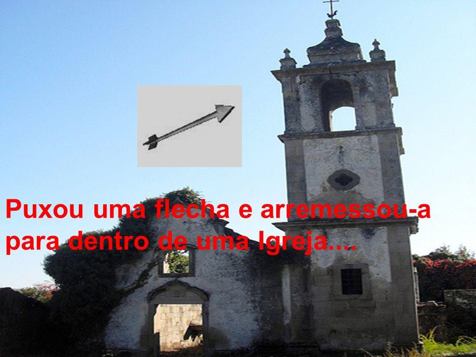 Puxou uma flecha e arremessou-a para dentro de uma Igreja....