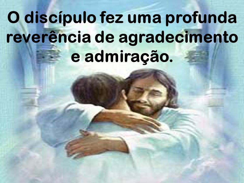 O discípulo fez uma profunda reverência de agradecimento e admiração.