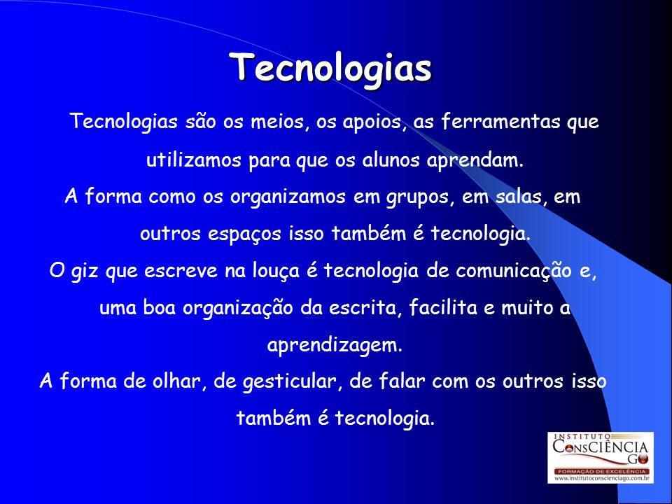 Tecnologias Tecnologias são os meios, os apoios, as ferramentas que utilizamos para que os alunos aprendam.