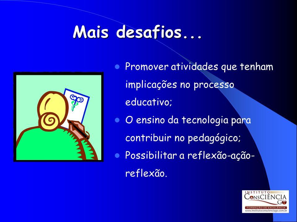 Mais desafios... Promover atividades que tenham implicações no processo educativo; O ensino da tecnologia para contribuir no pedagógico;