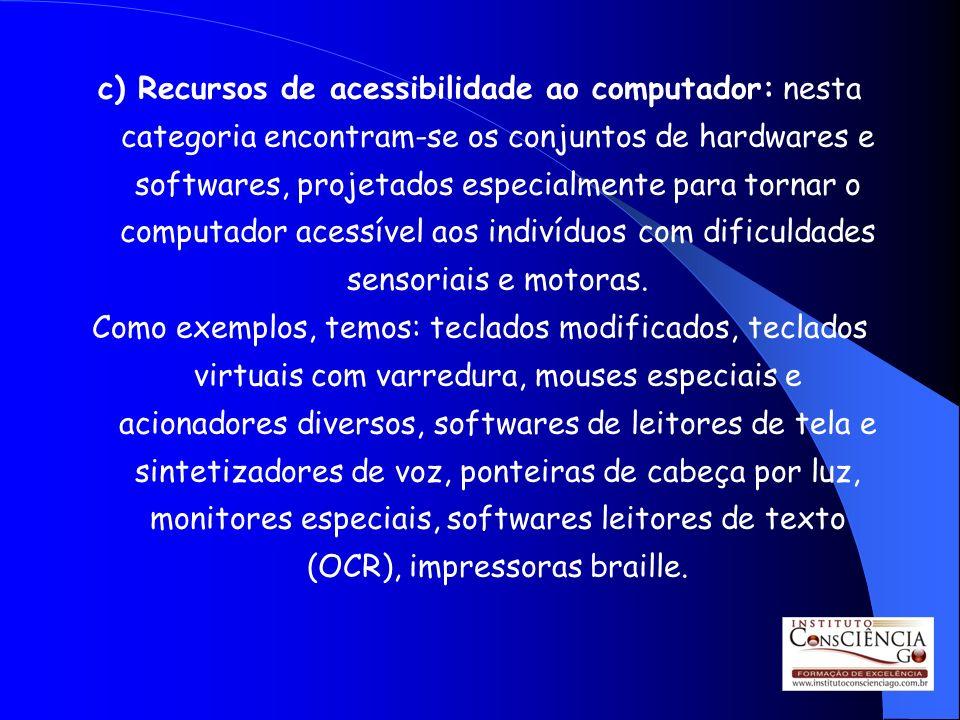 c) Recursos de acessibilidade ao computador: nesta categoria encontram-se os conjuntos de hardwares e softwares, projetados especialmente para tornar o computador acessível aos indivíduos com dificuldades sensoriais e motoras.