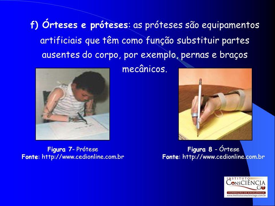 f) Órteses e próteses: as próteses são equipamentos artificiais que têm como função substituir partes ausentes do corpo, por exemplo, pernas e braços mecânicos.
