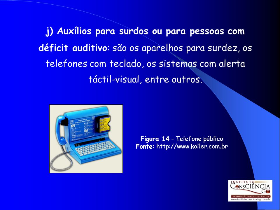 j) Auxílios para surdos ou para pessoas com déficit auditivo: são os aparelhos para surdez, os telefones com teclado, os sistemas com alerta táctil-visual, entre outros.