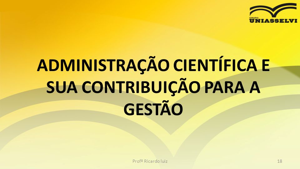 ADMINISTRAÇÃO CIENTÍFICA E SUA CONTRIBUIÇÃO PARA A GESTÃO