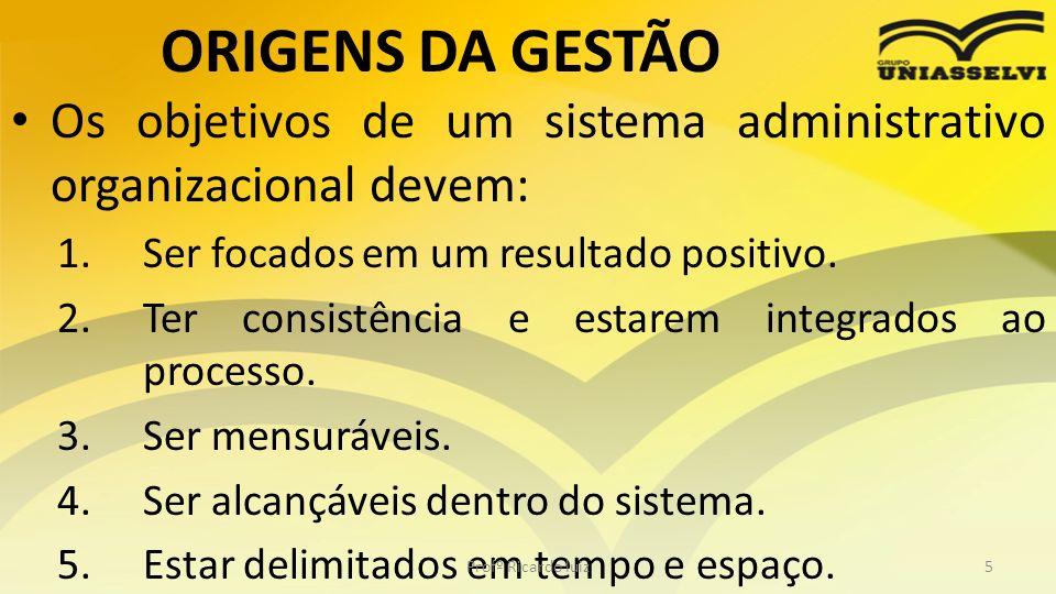 ORIGENS DA GESTÃO Os objetivos de um sistema administrativo organizacional devem: Ser focados em um resultado positivo.
