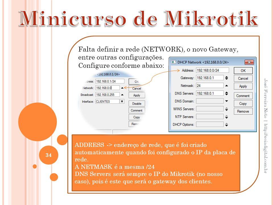 Minicurso de Mikrotik Falta definir a rede (NETWORK), o novo Gateway, entre outras configurações. Configure conforme abaixo: