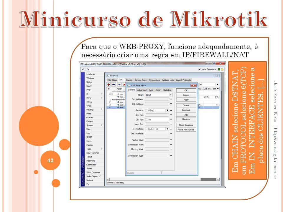 Minicurso de Mikrotik Para que o WEB-PROXY, funcione adequadamente, é necessário criar uma regra em IP/FIREWALL/NAT.