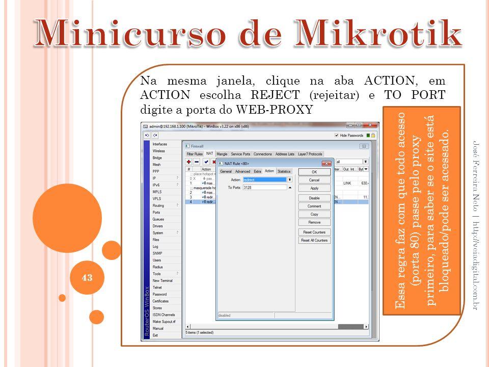Minicurso de Mikrotik Na mesma janela, clique na aba ACTION, em ACTION escolha REJECT (rejeitar) e TO PORT digite a porta do WEB-PROXY.