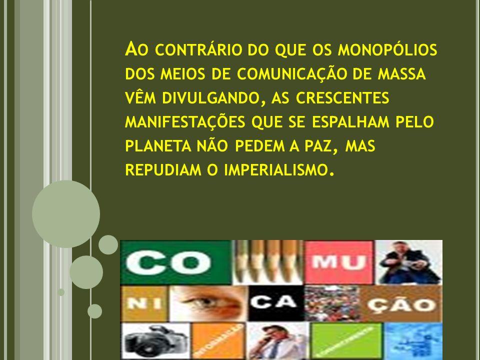 Ao contrário do que os monopólios dos meios de comunicação de massa vêm divulgando, as crescentes manifestações que se espalham pelo planeta não pedem a paz, mas repudiam o imperialismo.
