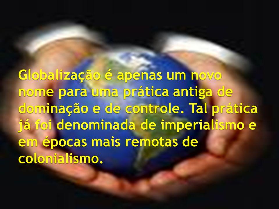 Globalização é apenas um novo nome para uma prática antiga de dominação e de controle.