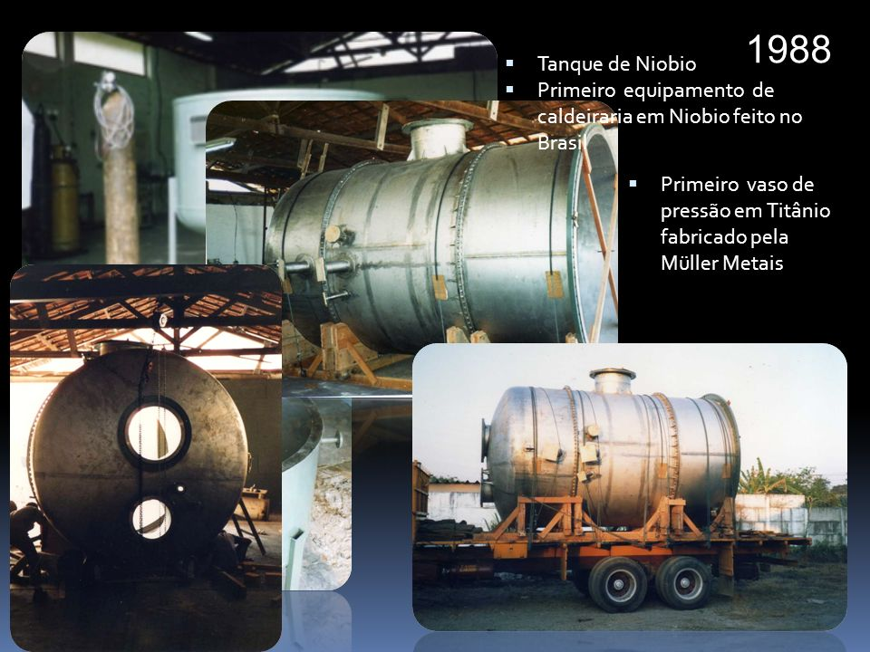 1988 Tanque de Niobio. Primeiro equipamento de caldeiraria em Niobio feito no Brasil.