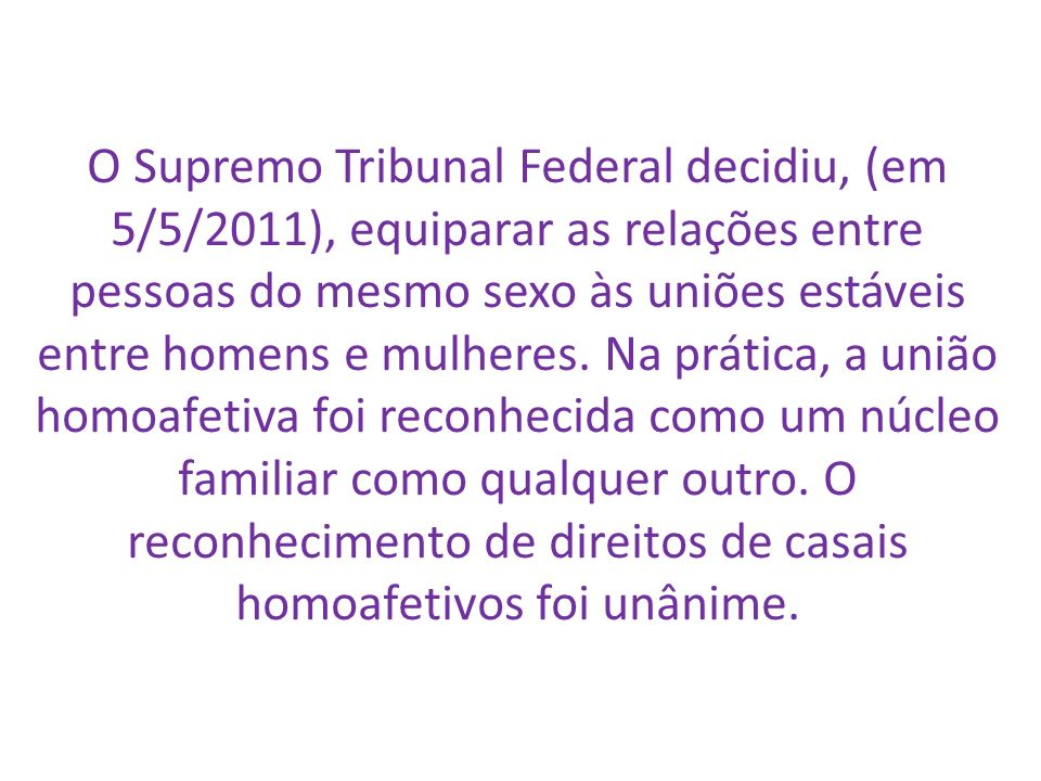 O Supremo Tribunal Federal decidiu, (em 5/5/2011), equiparar as relações entre pessoas do mesmo sexo às uniões estáveis entre homens e mulheres.
