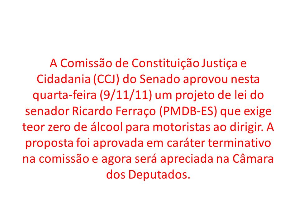 A Comissão de Constituição Justiça e Cidadania (CCJ) do Senado aprovou nesta quarta-feira (9/11/11) um projeto de lei do senador Ricardo Ferraço (PMDB-ES) que exige teor zero de álcool para motoristas ao dirigir.