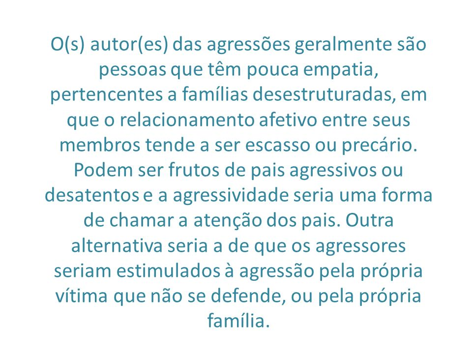 O(s) autor(es) das agressões geralmente são pessoas que têm pouca empatia, pertencentes a famílias desestruturadas, em que o relacionamento afetivo entre seus membros tende a ser escasso ou precário.