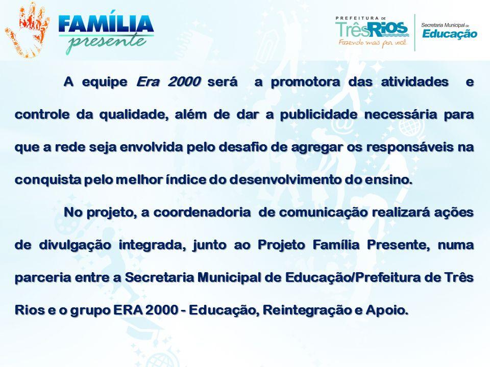 A equipe Era 2000 será a promotora das atividades e controle da qualidade, além de dar a publicidade necessária para que a rede seja envolvida pelo desafio de agregar os responsáveis na conquista pelo melhor índice do desenvolvimento do ensino.