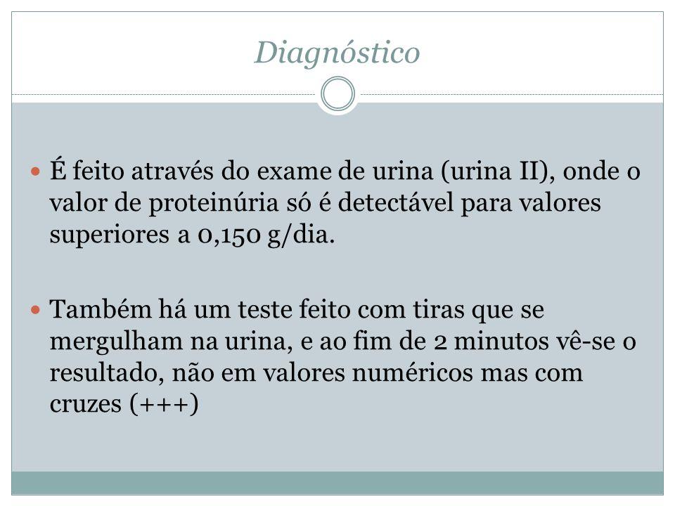 Diagnóstico É feito através do exame de urina (urina II), onde o valor de proteinúria só é detectável para valores superiores a 0,150 g/dia.