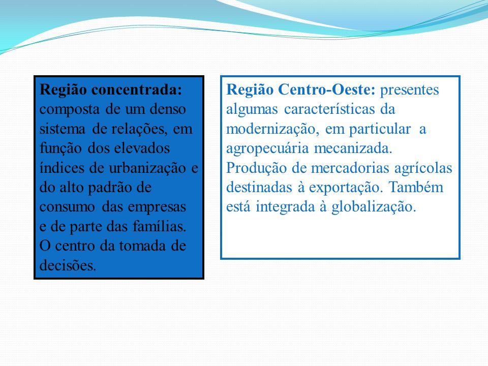 Região concentrada: composta de um denso sistema de relações, em função dos elevados índices de urbanização e do alto padrão de consumo das empresas e de parte das famílias. O centro da tomada de decisões.