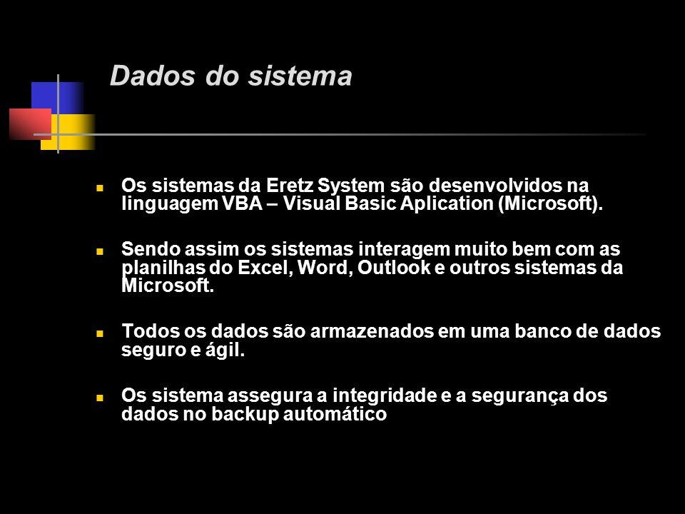 Dados do sistema Os sistemas da Eretz System são desenvolvidos na linguagem VBA – Visual Basic Aplication (Microsoft).